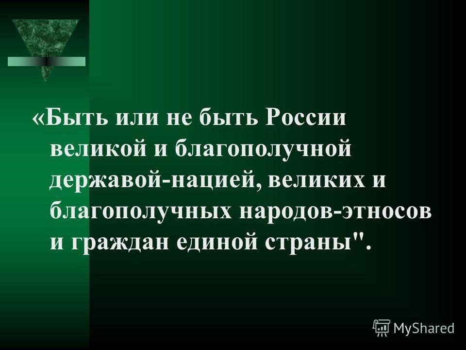 «Быть или не быть России великой и благополучной державой-нацией, великих и благополучных народов-этносов и граждан единой страны.