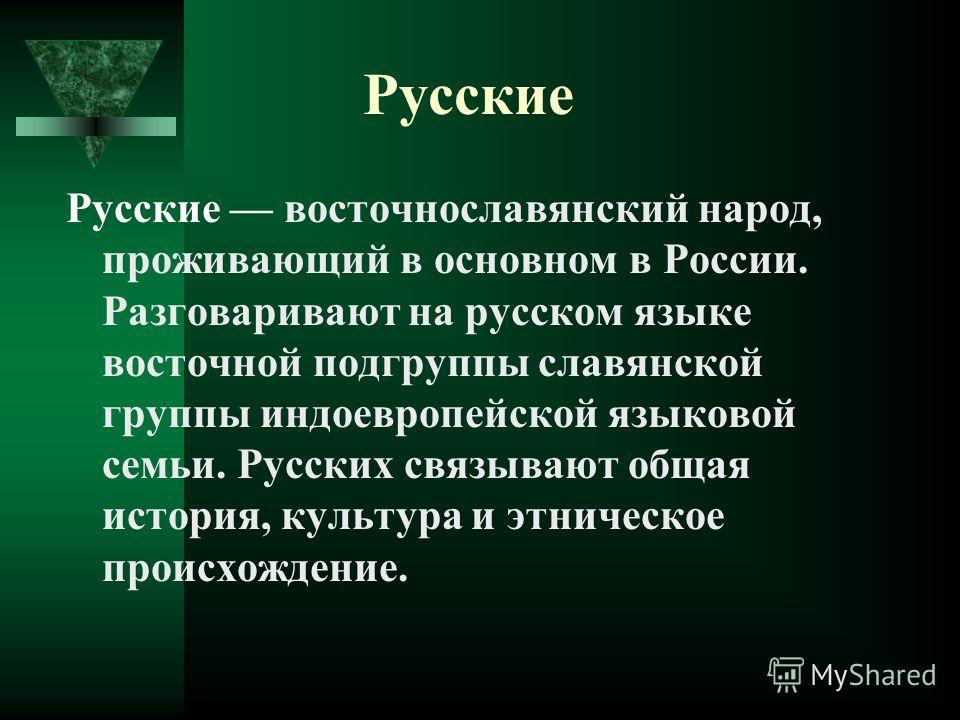 Русские Русские восточнославянский народ, проживающий в основном в России. Разговаривают на русском языке восточной подгруппы славянской группы индоевропейской языковой семьи. Русских связывают общая история, культура и этническое происхождение.