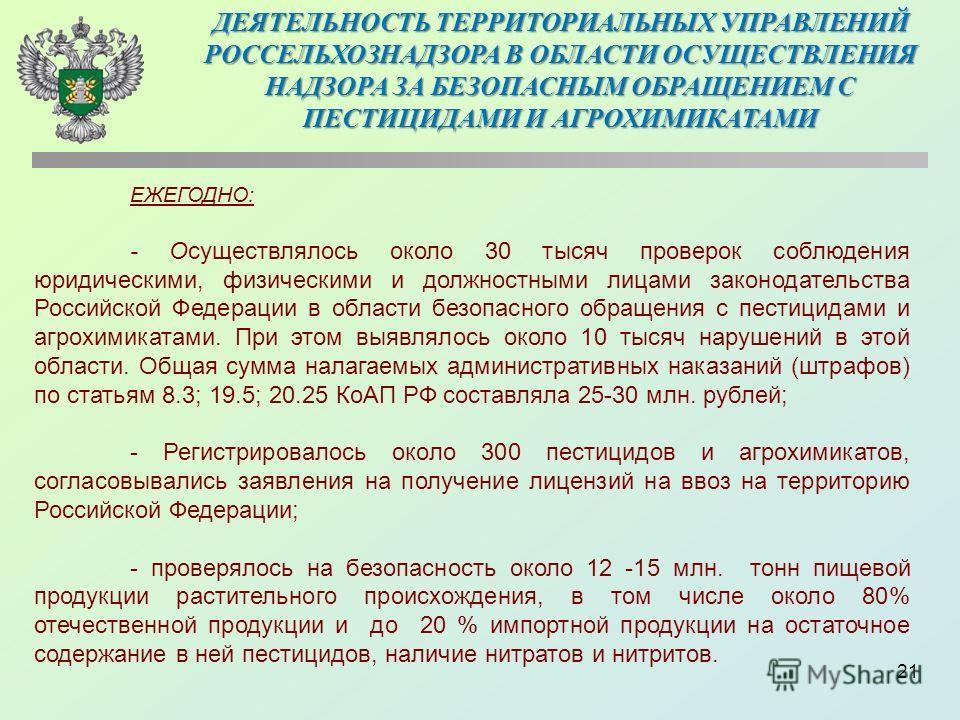 21 ЕЖЕГОДНО: - Осуществлялось около 30 тысяч проверок соблюдения юридическими, физическими и должностными лицами законодательства Российской Федерации в области безопасного обращения с пестицидами и агрохимикатами. При этом выявлялось около 10 тысяч