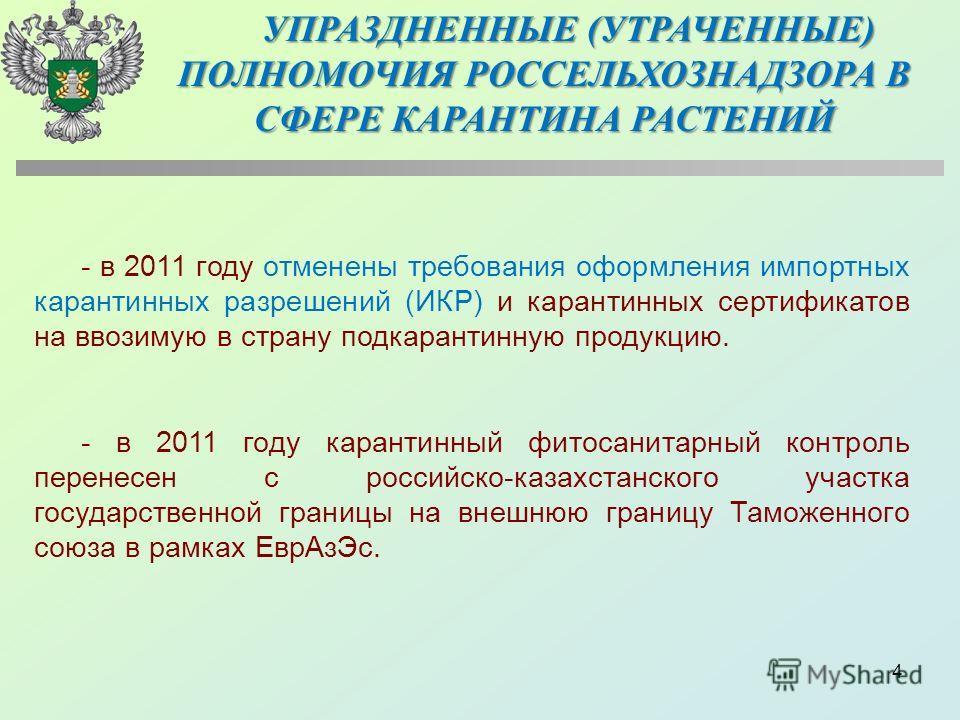 4 - в 2011 году отменены требования оформления импортных карантинных разрешений (ИКР) и карантинных сертификатов на ввозимую в страну подкарантинную продукцию. - в 2011 году карантинный фитосанитарный контроль перенесен с российско-казахстанского уча