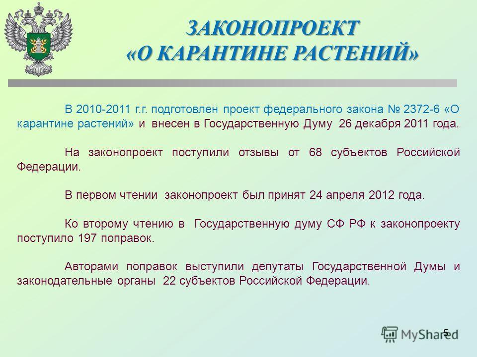5 В 2010-2011 г.г. подготовлен проект федерального закона 2372-6 «О карантине растений» и внесен в Государственную Думу 26 декабря 2011 года. На законопроект поступили отзывы от 68 субъектов Российской Федерации. В первом чтении законопроект был прин