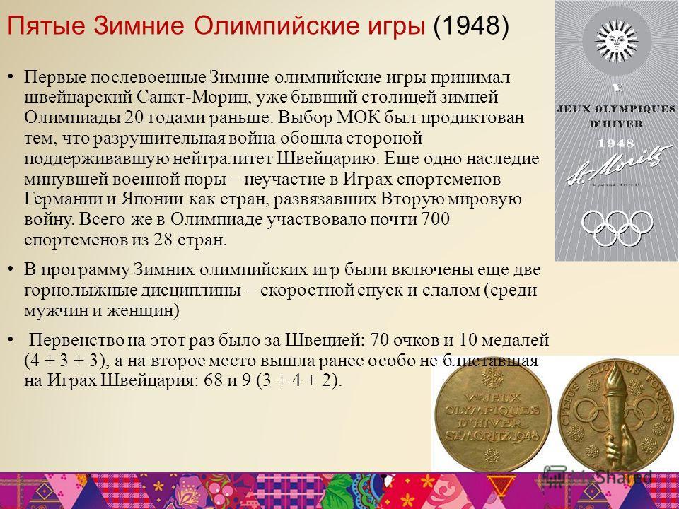 Пятые Зимние Олимпийские игры (1948) Первые послевоенные Зимние олимпийские игры принимал швейцарский Санкт-Мориц, уже бывший столицей зимней Олимпиады 20 годами раньше. Выбор МОК был продиктован тем, что разрушительная война обошла стороной поддержи