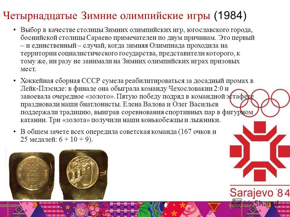 Четырнадцатые Зимние олимпийские игры (1984) Выбор в качестве столицы Зимних олимпийских игр, югославского города, боснийской столицы Сараево примечателен по двум причинам. Это первый – и единственный – случай, когда зимняя Олимпиада проходила на тер