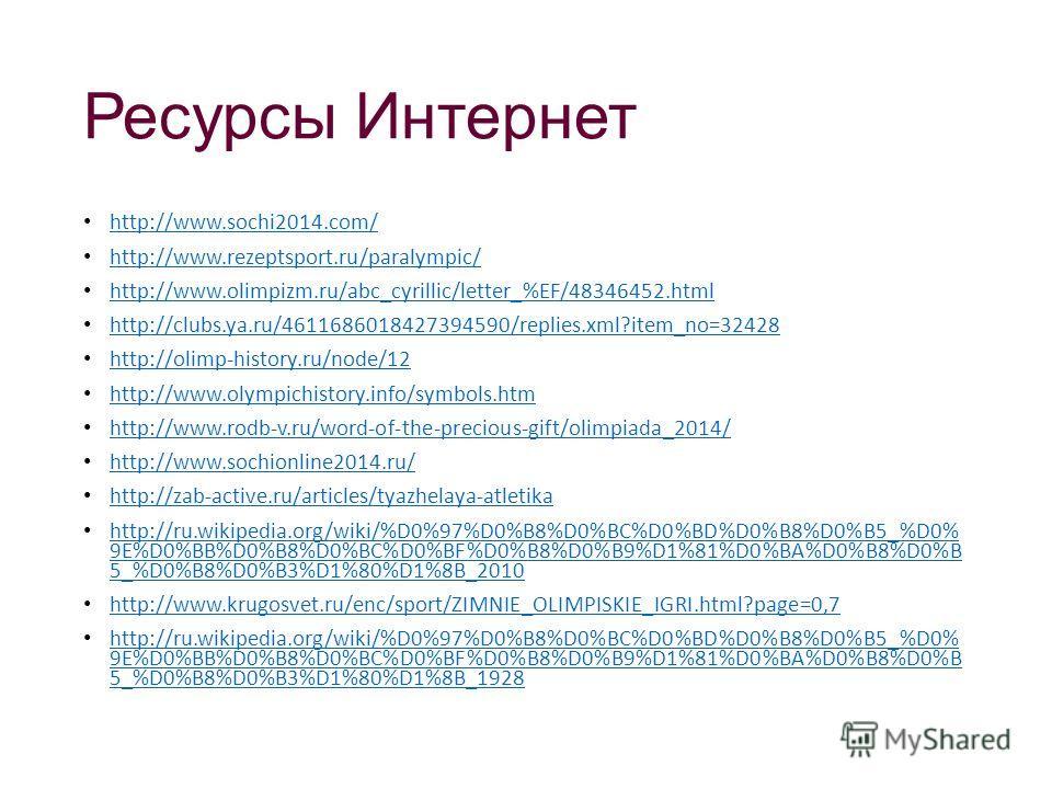Ресурсы Интернет http://www.sochi2014.com/ http://www.rezeptsport.ru/paralympic/ http://www.olimpizm.ru/abc_cyrillic/letter_%EF/48346452. html http://clubs.ya.ru/4611686018427394590/replies.xml?item_no=32428 http://olimp-history.ru/node/12 http://www