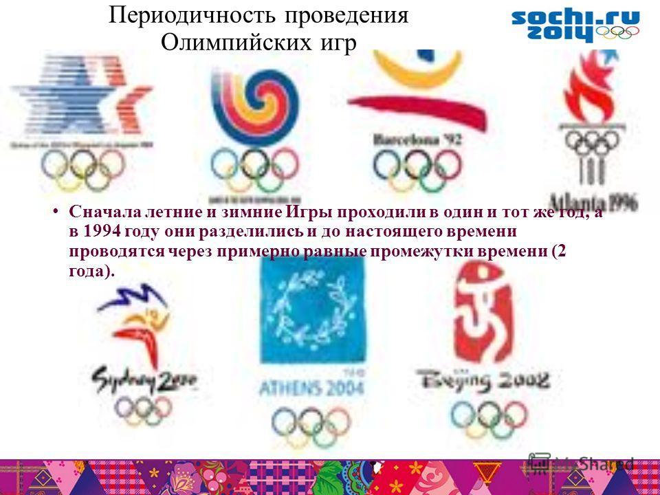 Периодичность проведения Олимпийских игр Сначала летние и зимние Игры проходили в один и тот же год, а в 1994 году они разделились и до настоящего времени проводятся через примерно равные промежутки времени (2 года).