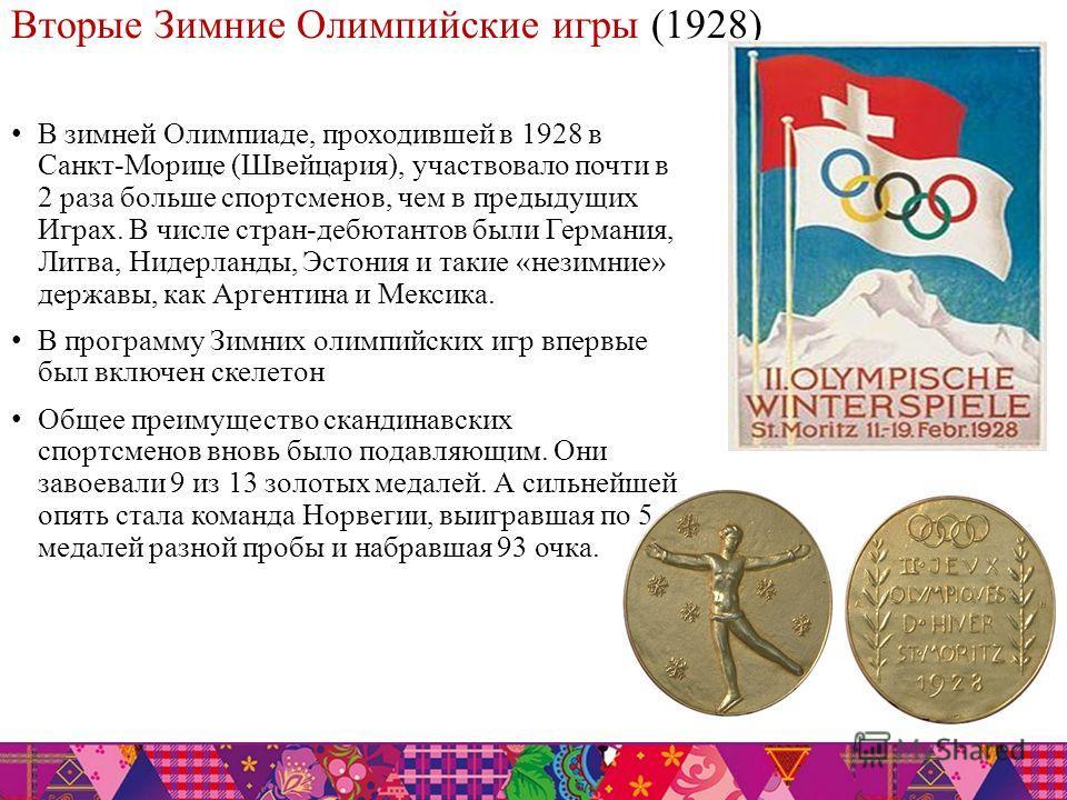 Вторые Зимние Олимпийские игры (1928) В зимней Олимпиаде, проходившей в 1928 в Санкт-Морице (Швейцария), участвовало почти в 2 раза больше спортсменов, чем в предыдущих Играх. В числе стран-дебютантов были Германия, Литва, Нидерланды, Эстония и такие