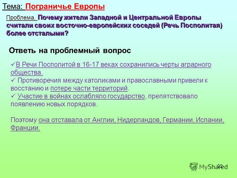 22 Тема: Пограничье Европы Проблема. Почему жители Западной и Центральной Европы считали своих восточно-европейских соседей (Речь Посполитая) более отсталыми? Ответь на проблемный вопрос В Речи Посполитой в 16-17 веках сохранились черты аграрного общ