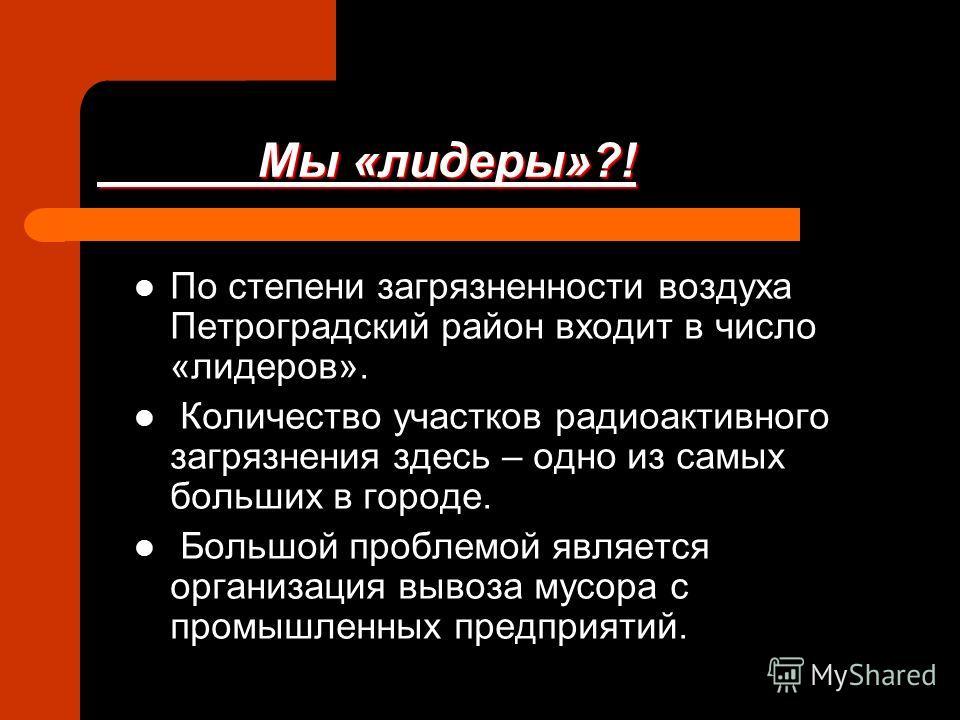 Мы «лидеры»?! Мы «лидеры»?! По степени загрязненности воздуха Петроградский район входит в число «лидеров». Количество участков радиоактивного загрязнения здесь – одно из самых больших в городе. Большой проблемой является организация вывоза мусора с