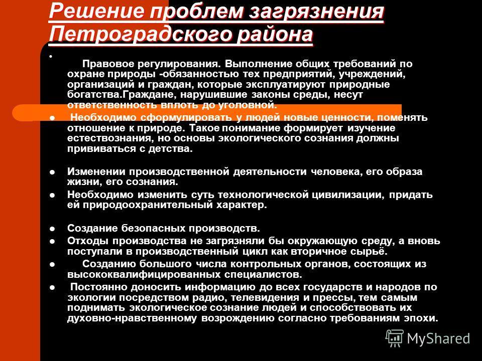 Решение проблем загрязнения Петроградского района Правовое регулирования. Выполнение общих требований по охране природы -обязанностью тех предприятий, учреждений, организаций и граждан, которые эксплуатируют природные богатства.Граждане, нарушившие з