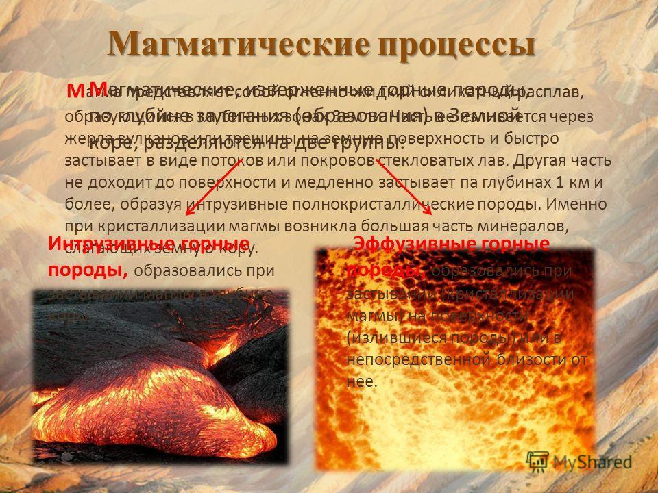 Магматические процессы М агма представляет собой огненно-жидкий силикатный расплав, образующийся в глубинных зонах Земли. Часть ее изливается через жерла вулканов или трещины на земную поверхность и быстро застывает в виде потоков или покровов стекло