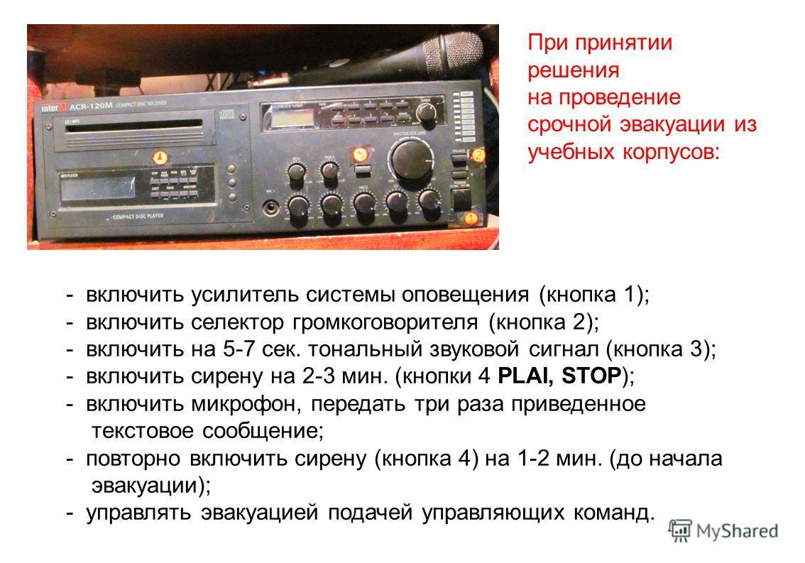 - включить усилитель системы оповещения (кнопка 1); - включить селектор громкоговорителя (кнопка 2); - включить на 5-7 сек. тональный звуковой сигнал (кнопка 3); - включить сирену на 2-3 мин. (кнопки 4 PLAI, STOP); - включить микрофон, передать три р