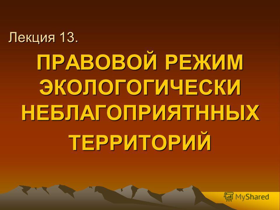 Лекция 13. ПРАВОВОЙ РЕЖИМ ЭКОЛОГОГИЧЕСКИ НЕБЛАГОПРИЯТННЫХ ТЕРРИТОРИЙ