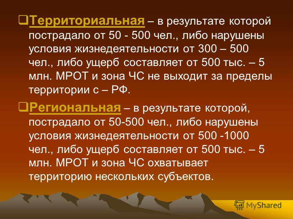 Территориальная – в результате которой пострадало от 50 - 500 чел., либо нарушены условия жизнедеятельности от 300 – 500 чел., либо ущерб составляет от 500 тыс. – 5 млн. МРОТ и зона ЧС не выходит за пределы территории с – РФ. Региональная – в результ