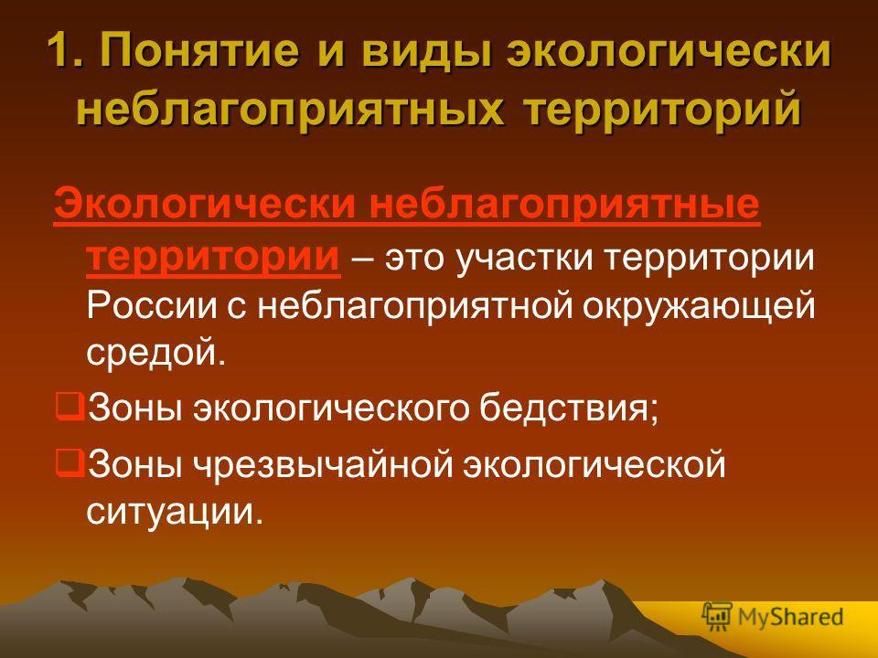 1. Понятие и виды экологически неблагоприятных территорий Экологически неблагоприятные территории – это участки территории России с неблагоприятной окружающей средой. Зоны экологического бедствия; Зоны чрезвычайной экологической ситуации.