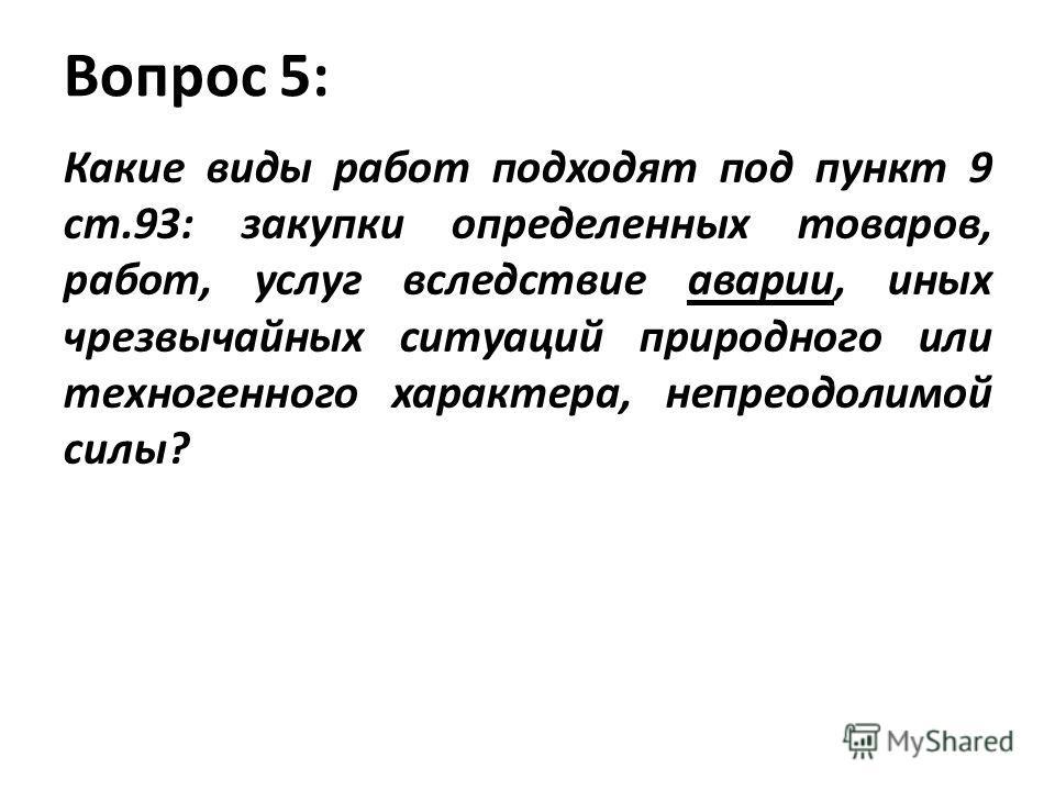 Вопрос 5: Какие виды работ подходят под пункт 9 ст.93: закупки определенных товаров, работ, услуг вследствие аварии, иных чрезвычайных ситуаций природного или техногенного характера, непреодолимой силы?