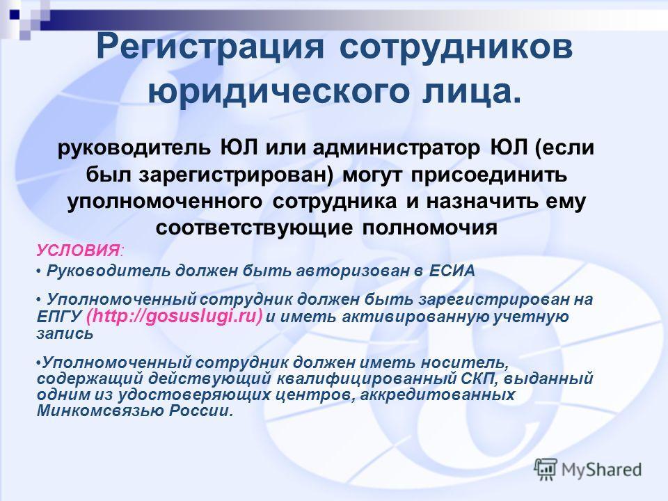 Регистрация сотрудников юридического лица. руководитель ЮЛ или администратор ЮЛ (если был зарегистрирован) могут присоединить уполномоченного сотрудника и назначить ему соответствующие полномочия УСЛОВИЯ: Руководитель должен быть авторизован в ЕСИА У