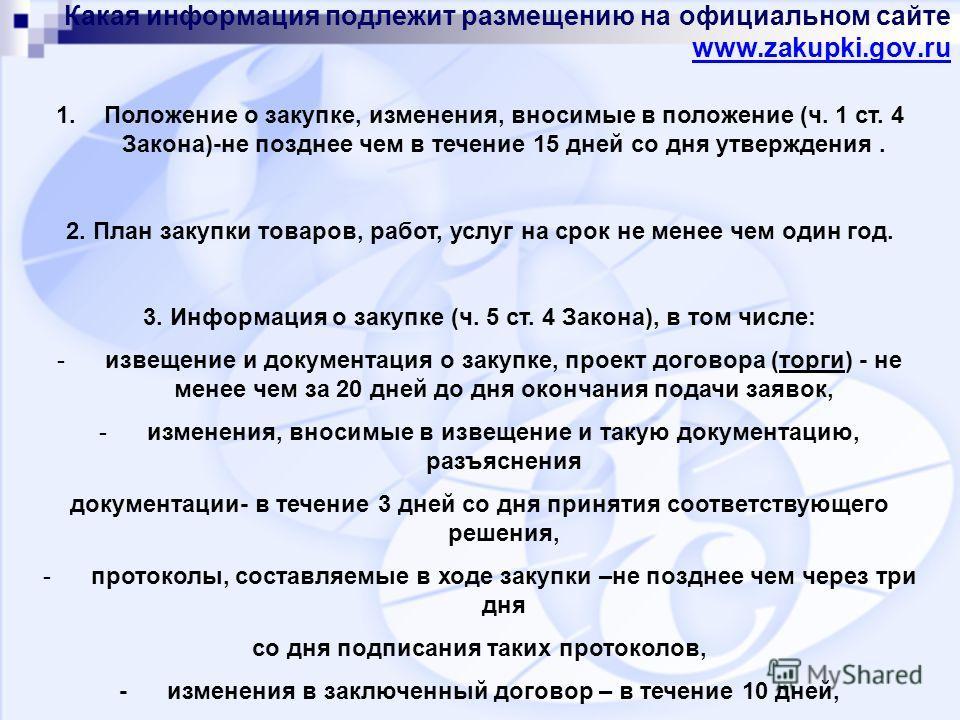 Какая информация подлежит размещению на официальном сайте www.zakupki.gov.ru www.zakupki.gov.ru 1. Положение о закупке, изменения, вносимые в положение (ч. 1 ст. 4 Закона)-не позднее чем в течение 15 дней со дня утверждения. 2. План закупки товаров,