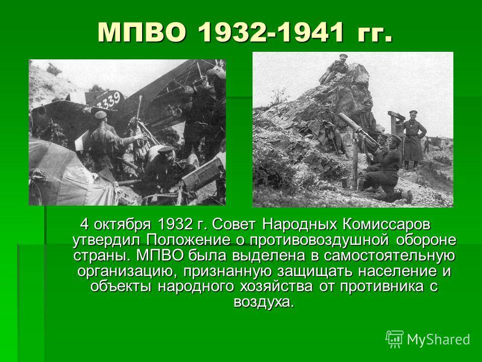 МПВО 1932-1941 гг. 4 октября 1932 г. Совет Народных Комиссаров утвердил Положение о противовоздушной обороне страны. МПВО была выделена в самостоятельную организацию, признанную защищать население и объекты народного хозяйства от противника с воздуха