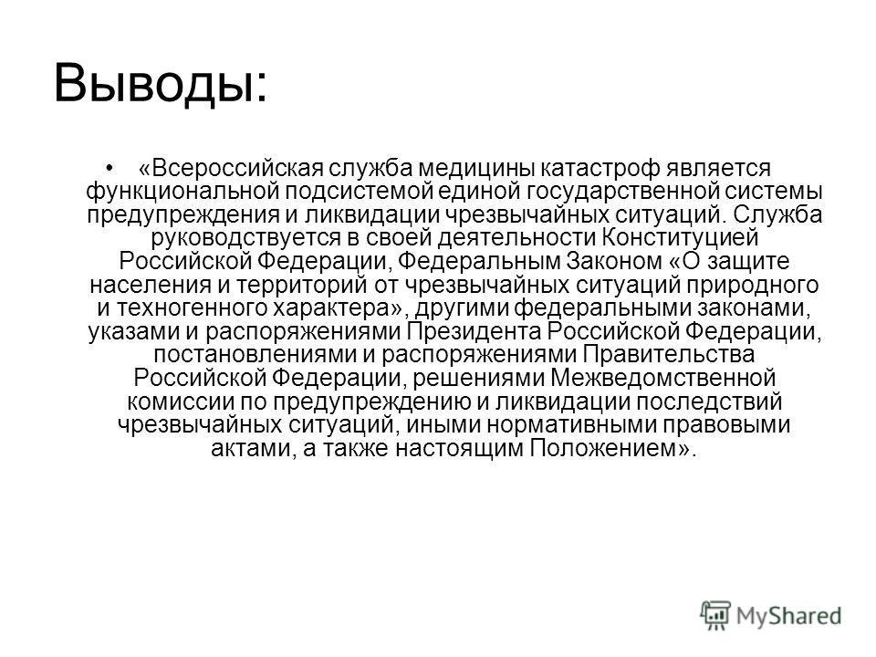 Выводы: «Всероссийская служба медицины катастрофф является функциональной подсистемой единой государственной системы предупреждения и ликвидации чрезвычайных ситуаций. Служба руководствуется в своей деятельности Конституцией Российской Федерации, Фед