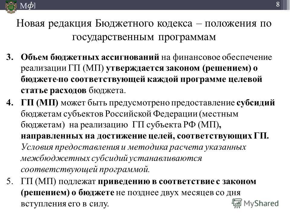 М ] ф 8 Новая редакция Бюджетного кодекса – положения по государственным программам 3. Объем бюджетных ассигнований на финансовое обеспечение реализации ГП (МП) утверждается законом (решением) о бюджете по соответствующей каждой программе целевой ста