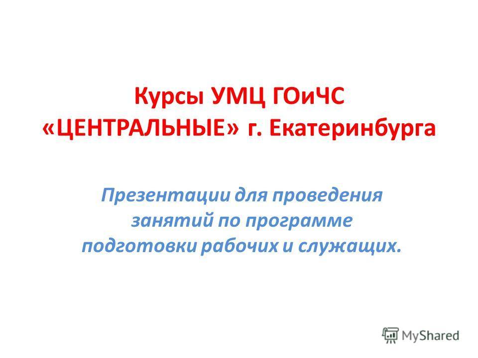 Курсы УМЦ ГОиЧС «ЦЕНТРАЛЬНЫЕ» г. Екатеринбурга Презентации для проведения занятий по программе подготовки рабочих и служащих.