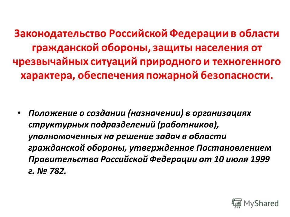 Законодательство Российской Федерации в области гражданской обороны, защиты населения от чрезвычайных ситуаций природного и техногенного характера, обеспечения пожарной безопасности. Положение о создании (назначении) в организациях структурных подраз