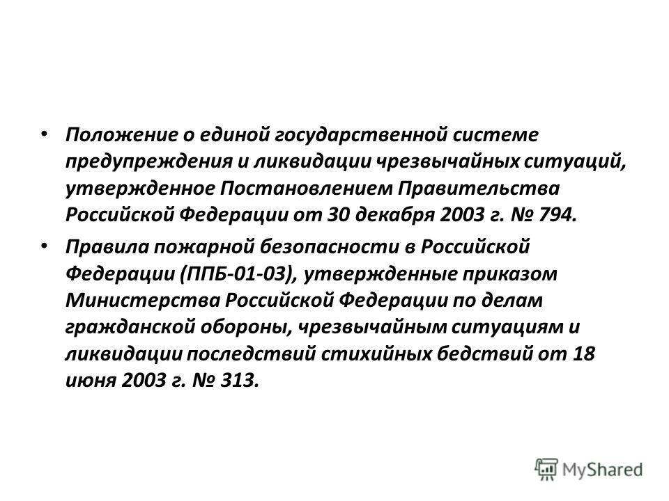 Положение о единой государственной системе предупреждения и ликвидации чрезвычайных ситуаций, утвержденное Постановлением Правительства Российской Федерации от 30 декабря 2003 г. 794. Правила пожарной безопасности в Российской Федерации (ППБ-01-03),