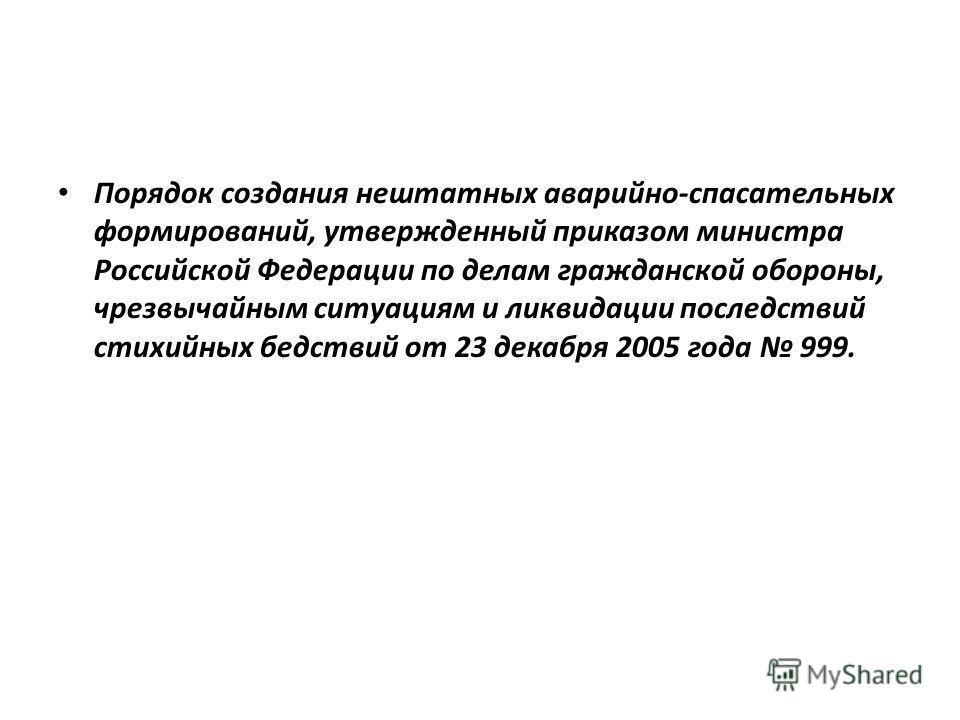 Порядок создания нештатных аварийно-спасательных формирований, утвержденный приказом министра Российской Федерации по делам гражданской обороны, чрезвычайным ситуациям и ликвидации последствий стихийных бедствий от 23 декабря 2005 года 999.