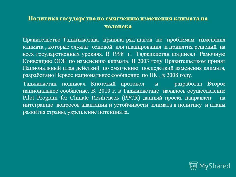Политика государства по смягчению изменения климата на человека Правительство Таджикистана приняла ряд шагов по проблемам изменения климата, которые служат основой для планирования и принятия решений на всех государственных уровнях. В 1998 г. Таджики