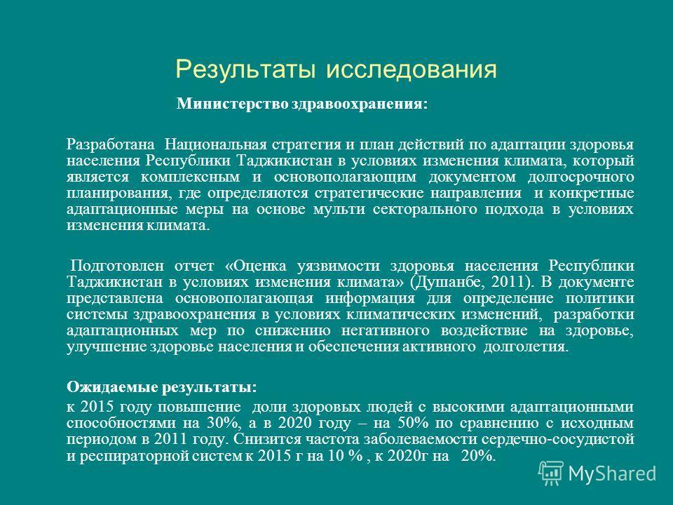 Результаты исследования Министерство здравоохранения: Разработана Национальная стратегия и план действий по адаптации здоровья населения Республики Таджикистан в условиях изменения климата, который является комплексным и основополагающим документом д