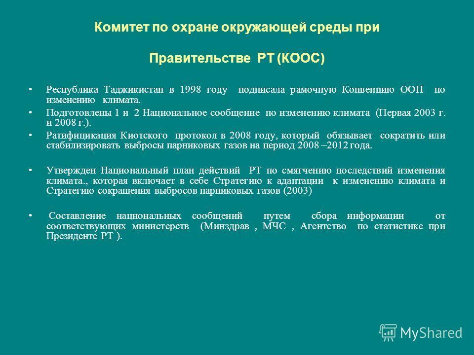 Комитет по охране окружающей среды при Правительстве РТ (КООС) Республика Таджикистан в 1998 году подписала рамочную Конвенцию ООН по изменению климата. Подготовлены 1 и 2 Национальное сообщение по изменению климата (Первая 2003 г. и 2008 г.). Ратифи