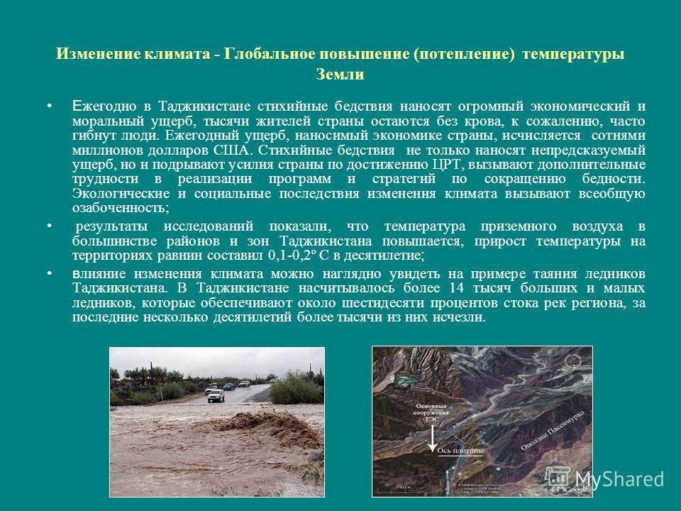 Изменение климата - Глобальное повышение (потепление) температуры Земли Е жегодно в Таджикистане стихийные бедствия наносят огромный экономический и моральный ущерб, тысячи жителей страны остаются без крова, к сожалению, часто гибнут люди. Ежегодный