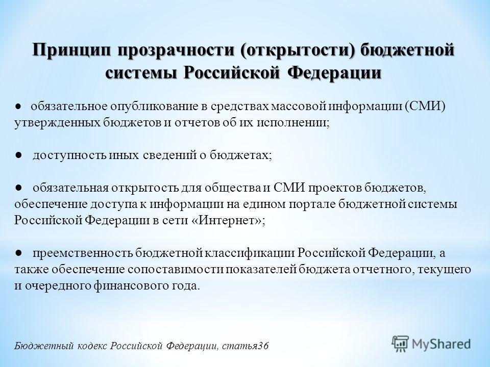Принцип прозрачности (открытости) бюджетной системы Российской Федерации обязательное опубликование в средствах массовой информации (СМИ) утвержденных бюджетов и отчетов об их исполнении; доступность иных сведений о бюджетах; обязательная открытость