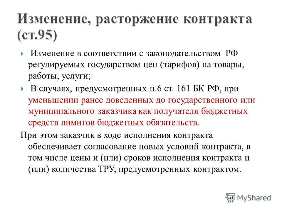 Изменение в соответствии с законодательством РФ регулируемых государством цен (тарифов) на товары, работы, услуги; В случаях, предусмотренных п.6 ст. 161 БК РФ, при уменьшении ранее доведенных до государственного или муниципального заказчика как полу