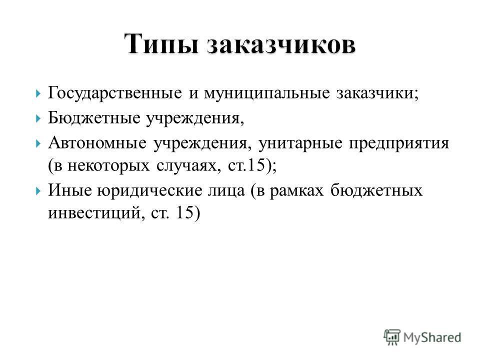 Государственные и муниципальные заказчики; Бюджетные учреждения, Автономные учреждения, унитарные предприятия (в некоторых случаях, ст.15); Иные юридические лица (в рамках бюджетных инвестиций, ст. 15)