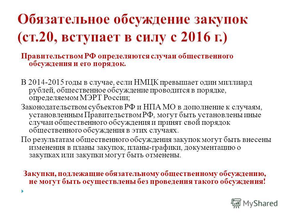 Правительством РФ определяются случаи общественного обсуждения и его порядок. В 2014-2015 годы в случае, если НМЦК превышает один миллиард рублей, общественное обсуждение проводится в порядке, определяемом МЭРТ России; Законодательством субъектов РФ