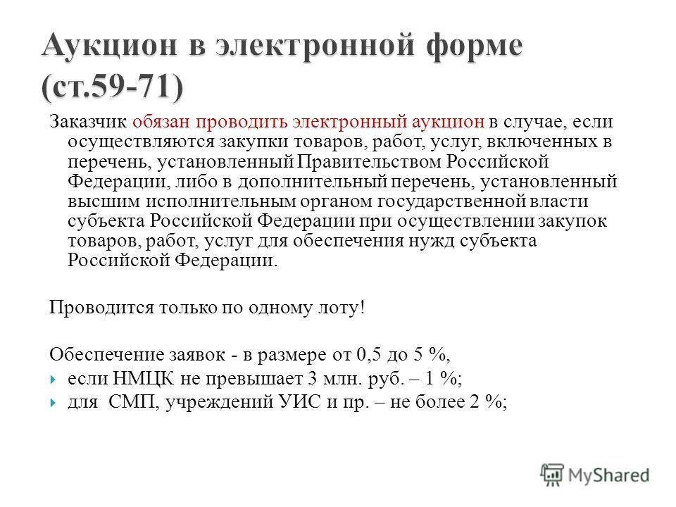 Заказчик обязан проводить электронный аукцион в случае, если осуществляются закупки товаров, работ, услуг, включенных в перечень, установленный Правительством Российской Федерации, либо в дополнительный перечень, установленный высшим исполнительным о