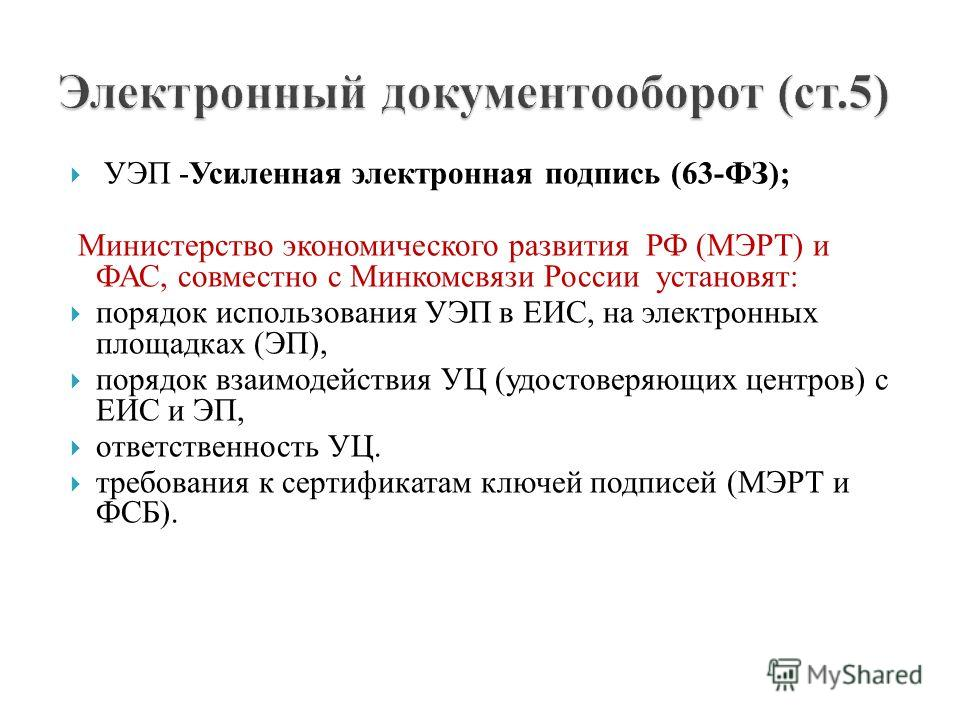 УЭП -Усиленная электронная подпись (63-ФЗ); Министерство экономического развития РФ (МЭРТ) и ФАС, совместно с Минкомсвязи России установят: порядок использования УЭП в ЕИС, на электронных площадках (ЭП), порядок взаимодействия УЦ (удостоверяющих цент