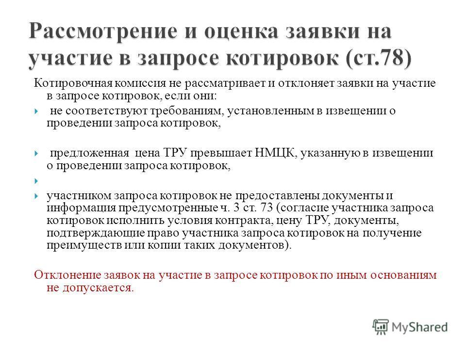 Котировочная комиссия не рассматривает и отклоняет заявки на участие в запросе котировок, если они: не соответствуют требованиям, установленным в извещении о проведении запроса котировок, предложенная цена ТРУ превышает НМЦК, указанную в извещении о