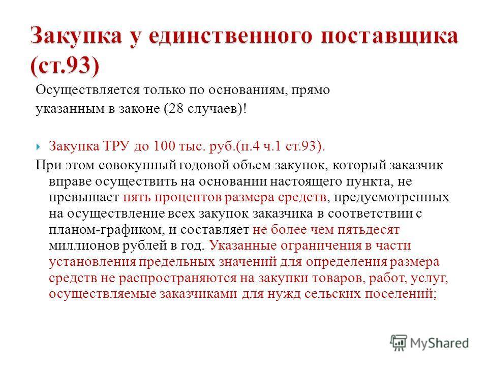 Осуществляется только по основаниям, прямо указанным в законе (28 случаев)! Закупка ТРУ до 100 тыс. руб.(п.4 ч.1 ст.93). При этом совокупный годовой объем закупок, который заказчик вправе осуществить на основании настоящего пункта, не превышает пять