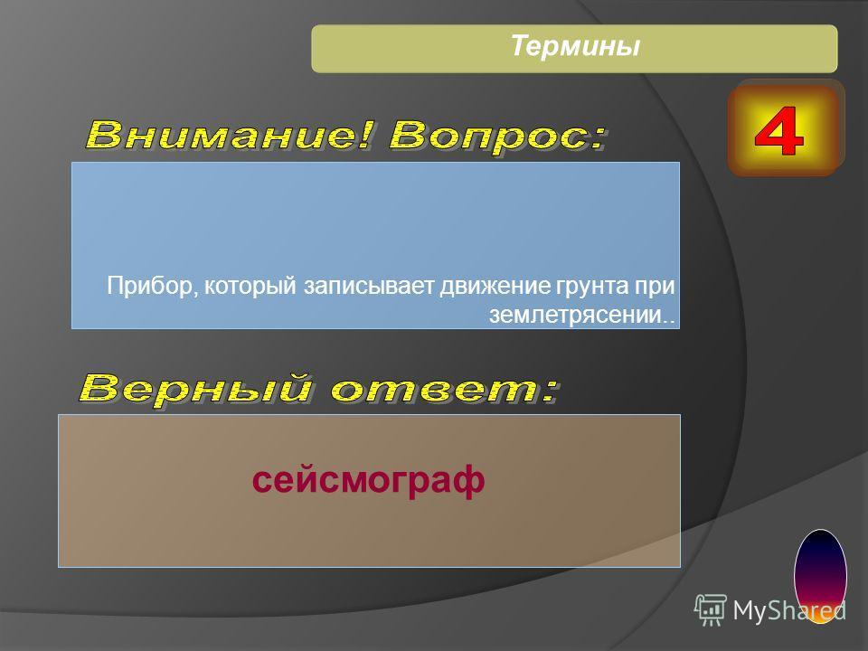 Прибор, который записывает движение грунта при землетрясении.. сейсмограф Термины