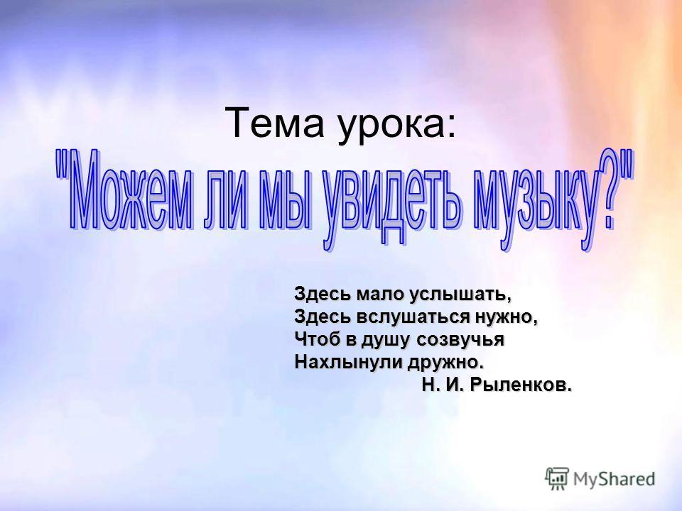 Тема урока: Здесь мало услышать, Здесь вслушаться нужно, Чтоб в душу созвучья Нахлынули дружно. Н. И. Рыленков.
