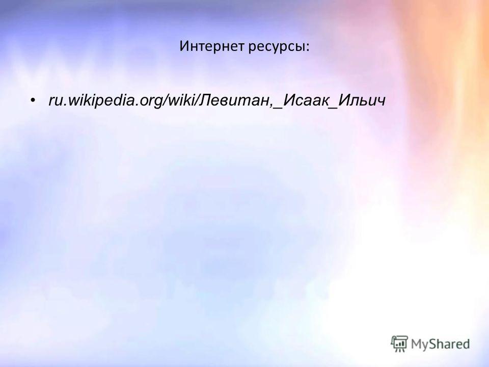 Интернет ресурсы: ru.wikipedia.org/wiki/Левитан,_Исаак_Ильич