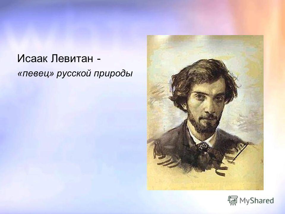 Исаак Левитан - «певец» русской природы