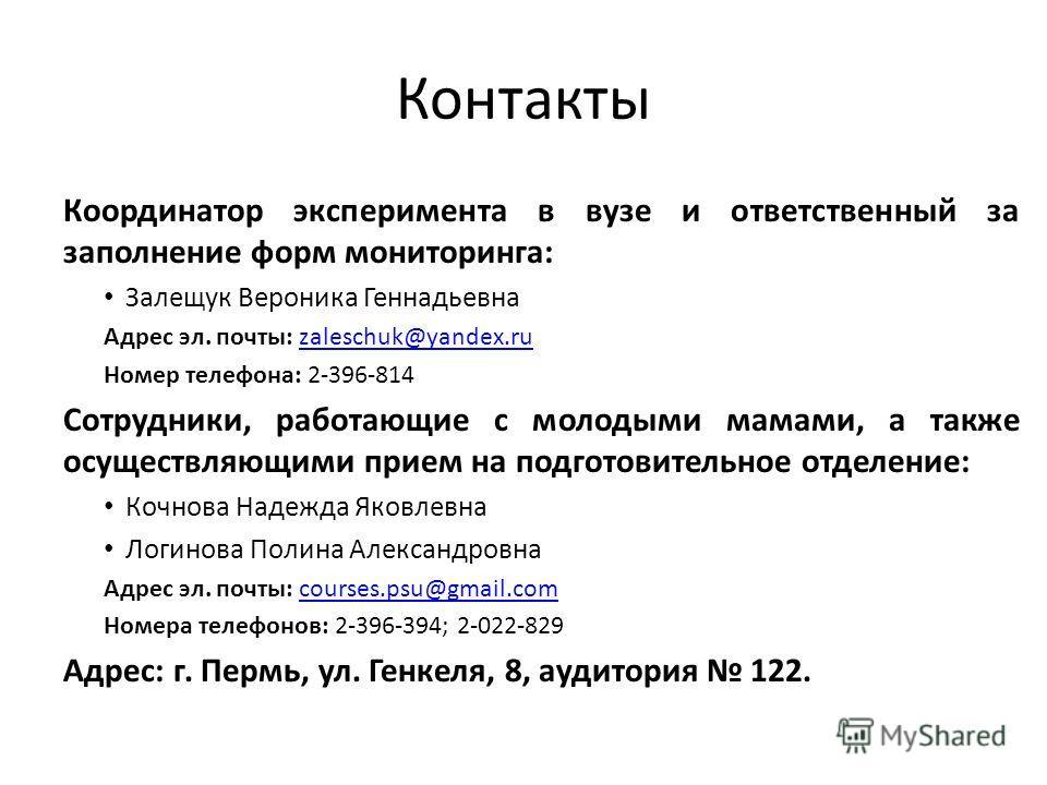 Контакты Координатор эксперимента в вузе и ответственный за заполнение форм мониторинга: Залещук Вероника Геннадьевна Адрес эл. почты: zaleschuk@yandex.ruzaleschuk@yandex.ru Номер телефона: 2-396-814 Сотрудники, работающие с молодыми мамами, а также