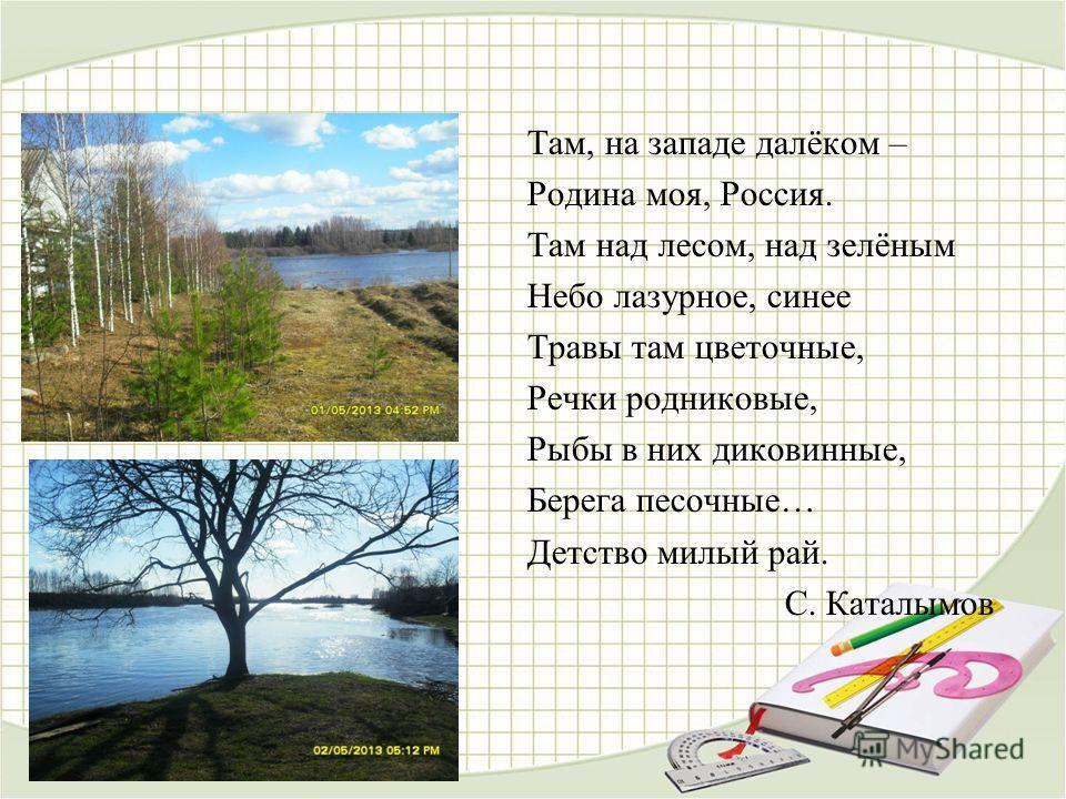 Там, на западе далёком – Родина моя, Россия. Там над лесом, над зелёным Небо лазурное, синее Травы там цветочные, Речки родниковые, Рыбы в них диковинные, Берега песочные… Детство милый рай. С. Каталымов
