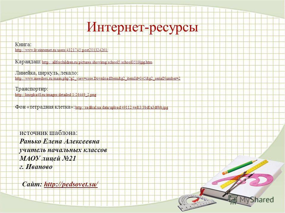 Книга: http://www.liveinternet.ru/users/4321745/post201324261/ Карандаш: http://allforchildren.ru/pictures/showimg/school5/school0519jpg.htm http://allforchildren.ru/pictures/showimg/school5/school0519jpg.htm Линейка, циркуль, лекало: http://www.inee