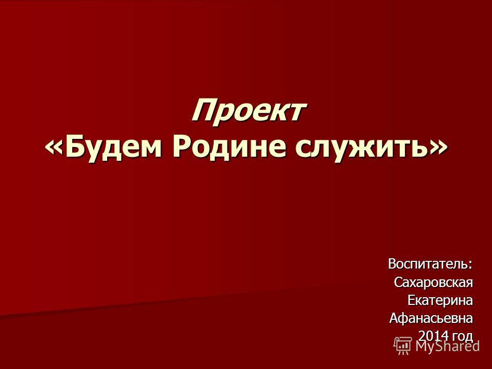 Проект «Будем Родине служить» Воспитатель:Сахаровская ЕкатеринаАфанасьевна 2014 год