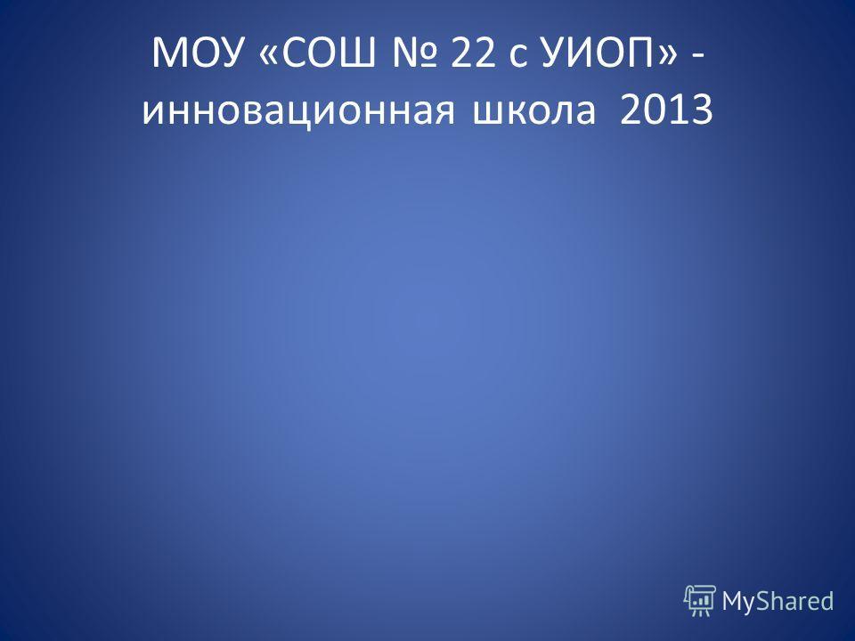 МОУ «СОШ 22 с УИОП» - инновационная школа 2013