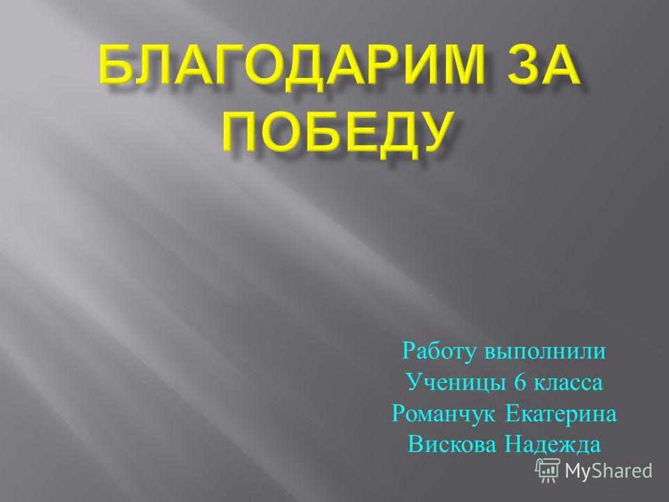Работу выполнили Ученицы 6 класса Романчук Екатерина Вискова Надежда